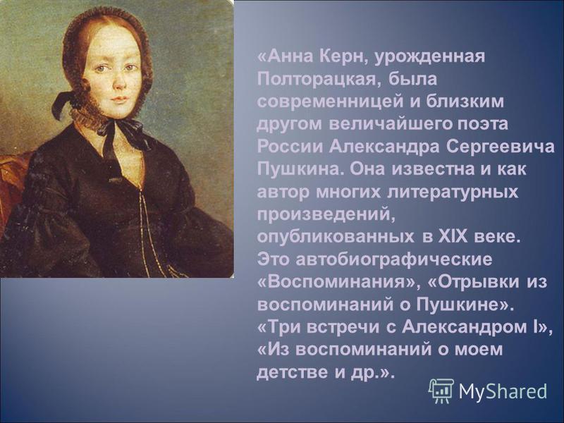 «Анна Керн, урожденная Полторацкая, была современницей и близким другом величайшего поэта России Александра Сергеевича Пушкина. Она известна и как автор многих литературных произведений, опубликованных в XIX веке. Это автобиографические «Воспоминания