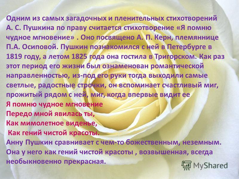 . Одним из самых загадочных и пленительных стихотворений А. С. Пушкина по праву считается стихотворение «Я помню чудное мгновение». Оно посвящено А. П. Керн, племяннице П.А. Осиповой. Пушкин познакомился с ней в Петербурге в 1819 году, а летом 1825 г