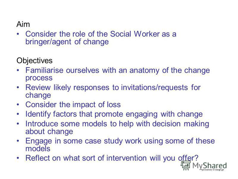 Aim Consider the role of the Social Worker as a bringer/agent of change Objectives Familiarise ourselves with an anatomy of the change process Review likely responses to invitations/requests for change Consider the impact of loss Identify factors tha