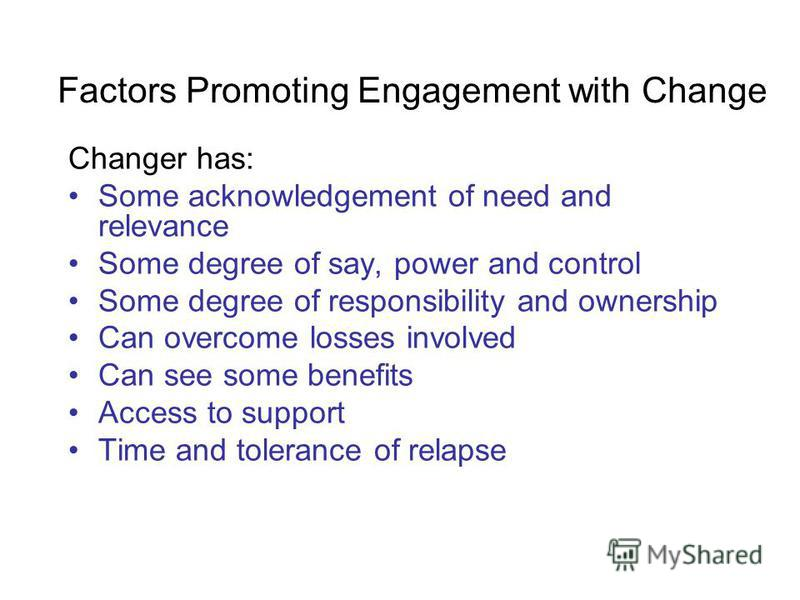 Factors Promoting Engagement with Change Changer has: Some acknowledgement of need and relevance Some degree of say, power and control Some degree of responsibility and ownership Can overcome losses involved Can see some benefits Access to support Ti