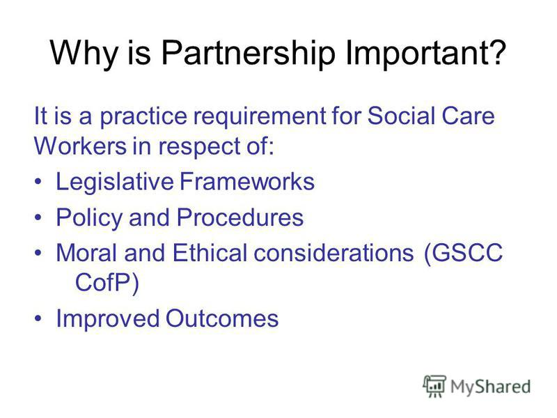 Why is Partnership Important? It is a practice requirement for Social Care Workers in respect of: Legislative Frameworks Policy and Procedures Moral and Ethical considerations (GSCC CofP) Improved Outcomes