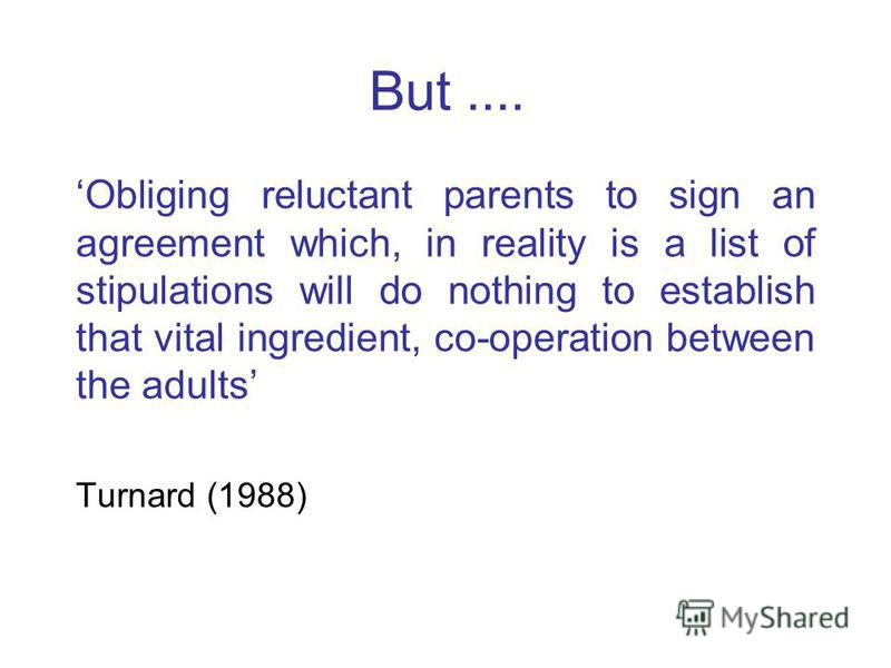 But.... Obliging reluctant parents to sign an agreement which, in reality is a list of stipulations will do nothing to establish that vital ingredient, co-operation between the adults Turnard (1988)