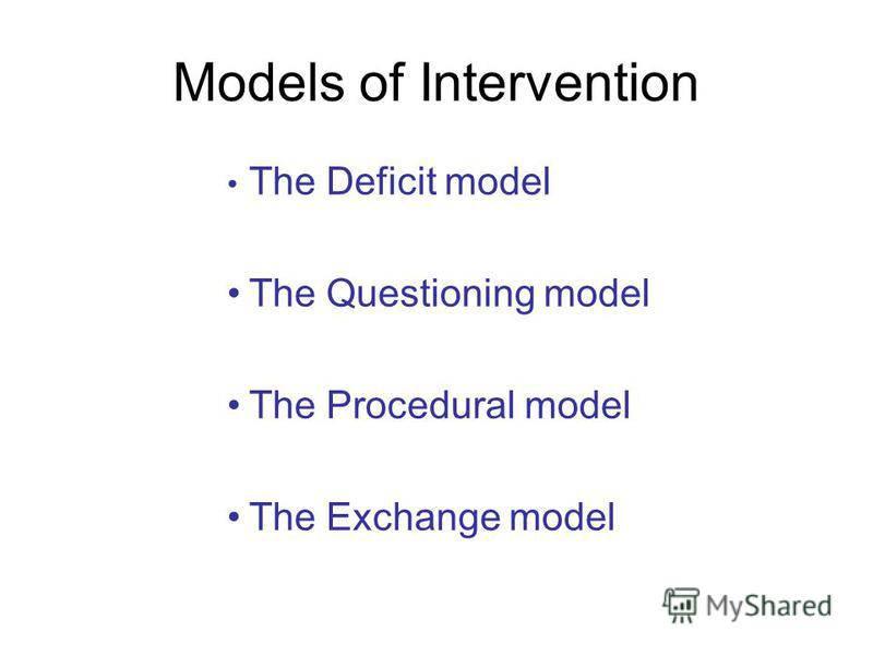 Models of Intervention The Deficit model The Questioning model The Procedural model The Exchange model