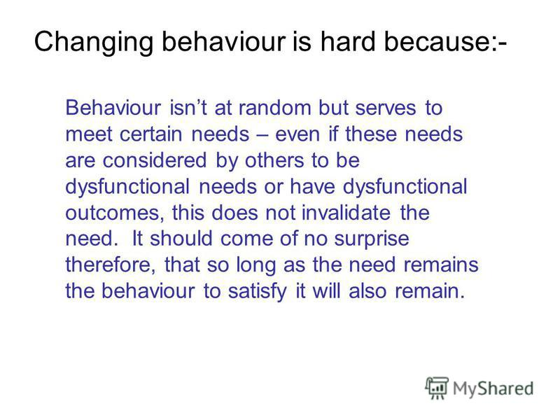 Changing behaviour is hard because:- Behaviour isnt at random but serves to meet certain needs – even if these needs are considered by others to be dysfunctional needs or have dysfunctional outcomes, this does not invalidate the need. It should come