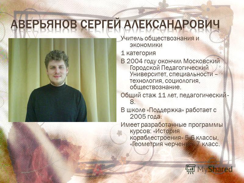 Учитель обществознания и экономики 1 категория В 2004 году окончил Московский Городской Педагогический Университет, специальности – технология, социология, обществознание. Общий стаж 11 лет, педагогический - 8. В школе «Поддержка» работает с 2005 год