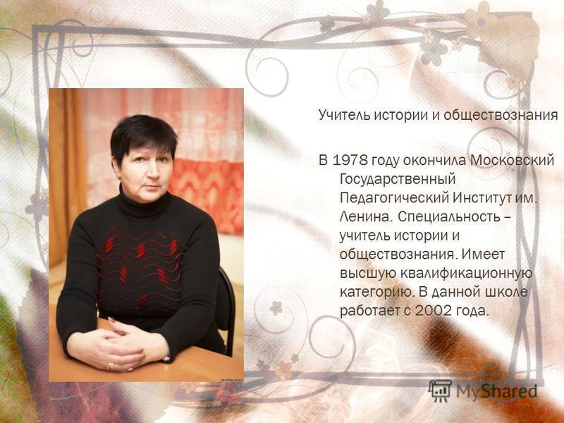 Учитель истории и обществознания В 1978 году окончила Московский Государственный Педагогический Институт им. Ленина. Специальность – учитель истории и обществознания. Имеет высшую квалификационную категорию. В данной школе работает с 2002 года.