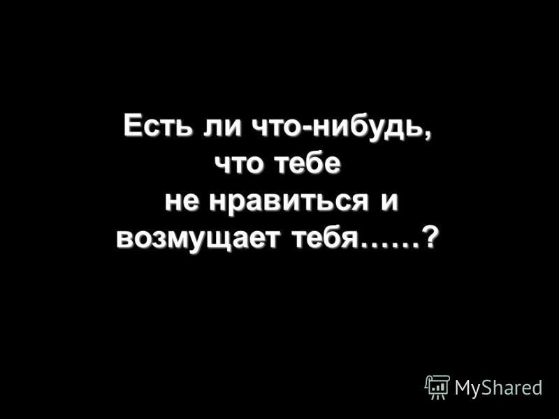 Есть ли что-нибудь, что тебе не нравиться и возмущает тебя……?