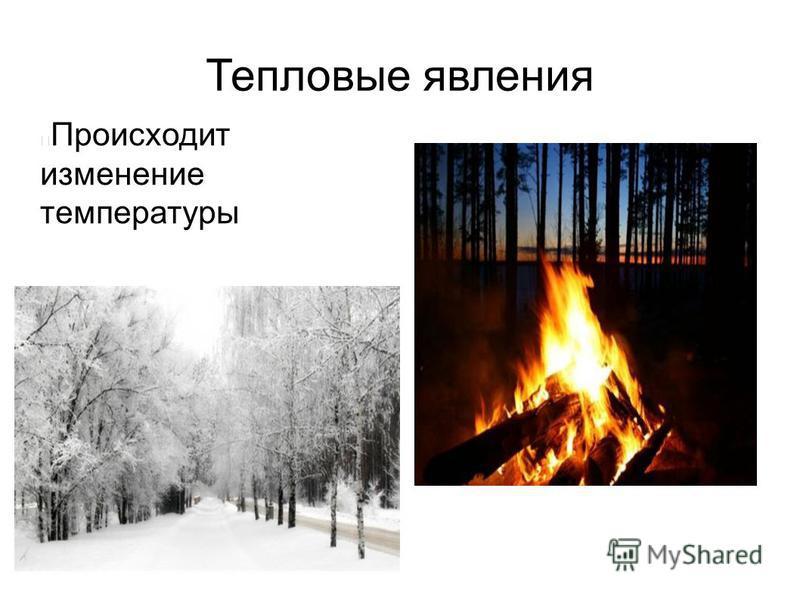 Тепловые явления Происходит изменение температуры