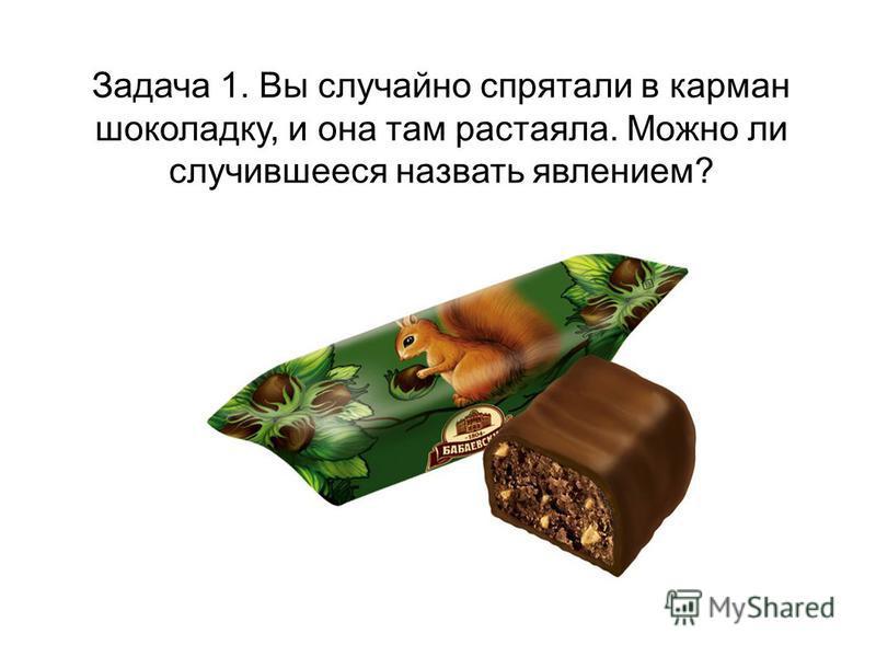 Задача 1. Вы случайно спрятали в карман шоколадку, и она там растаяла. Можно ли случившееся назвать явлением?