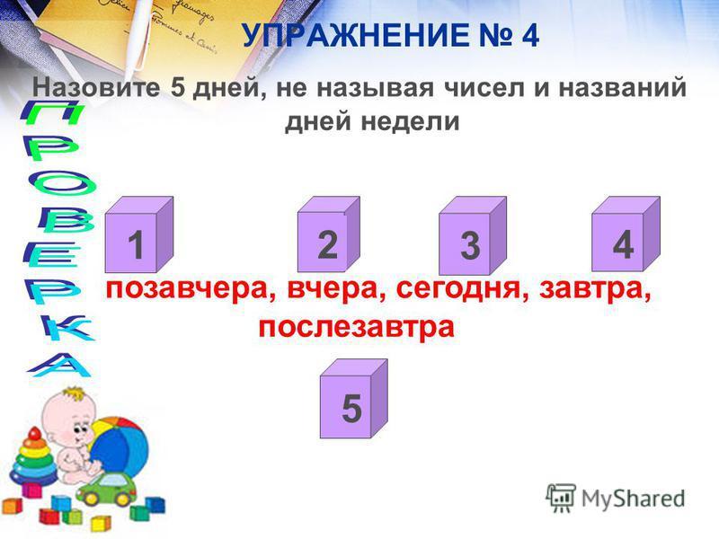 УПРАЖНЕНИЕ 4 Назовите 5 дней, не называя чисел и названий дней недели позавчера, вчера, сегодня, завтра, послезавтра 2 1 4 3 5