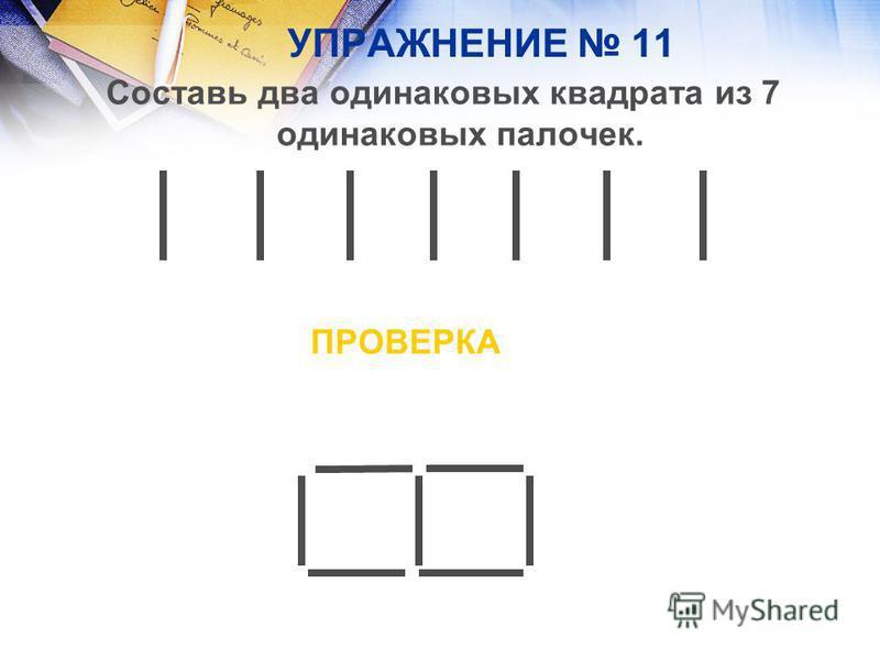 УПРАЖНЕНИЕ 11 Составь два одинаковых квадрата из 7 одинаковых палочек. ПРОВЕРКА