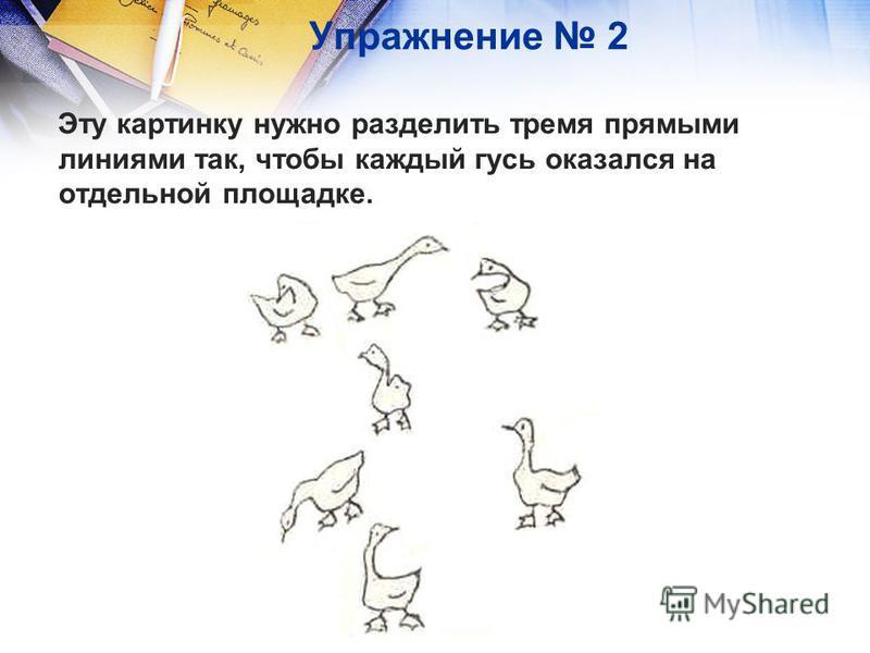 Упражнение 2 Эту картинку нужно разделить тремя прямыми линиями так, чтобы каждый гусь оказался на отдельной площадке.