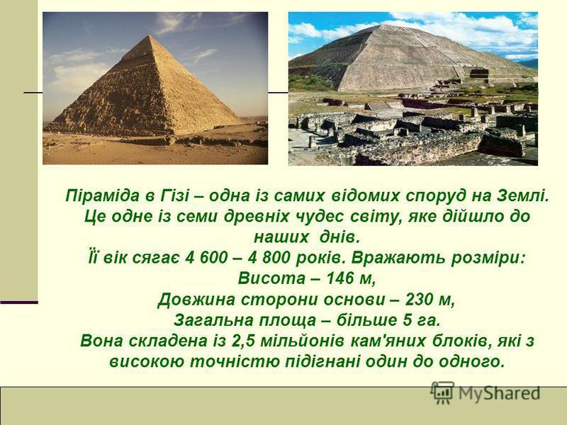 Піраміда в Гізі – одна із самих відомих споруд на Землі. Це одне із семи древніх чудес світу, яке дійшло до наших днів. Її вік сягає 4 600 – 4 800 років. Вражають розміри: Висота – 146 м, Довжина сторони основи – 230 м, Загальна площа – більше 5 га.