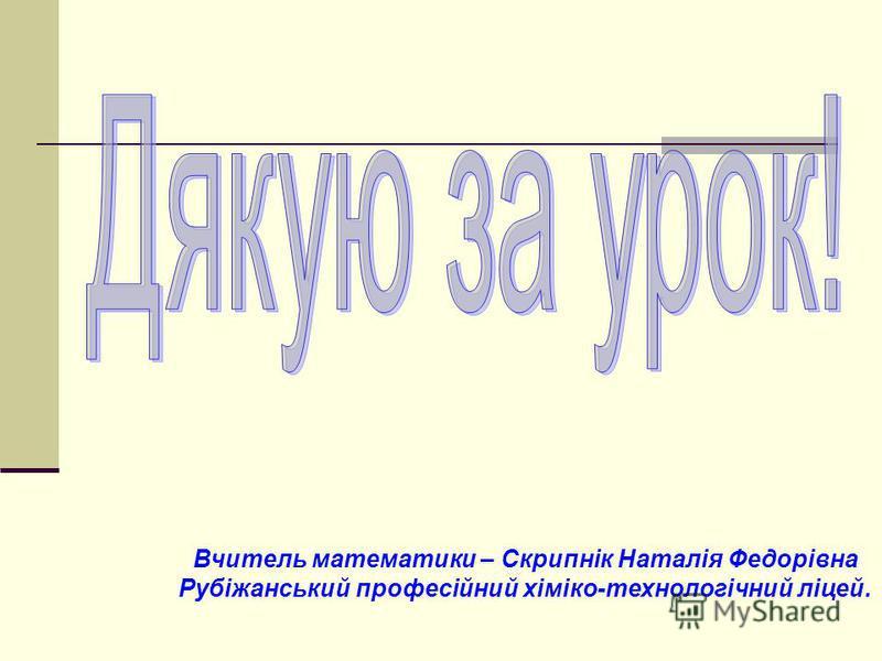 Вчитель математики – Скрипнік Наталія Федорівна Рубіжанський професійний хіміко-технологічний ліцей.