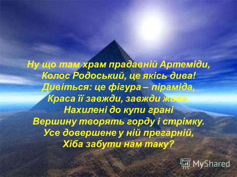 Ну що там храм прадавній Артеміди, Колос Родоський, це якісь дива! Дивіться: це фігура – піраміда, Краса її завжди, завжди жива. Нахилені до купи грані Вершину творять горду і стрімку. Усе довершене у ній прегарній, Хіба забути нам таку?