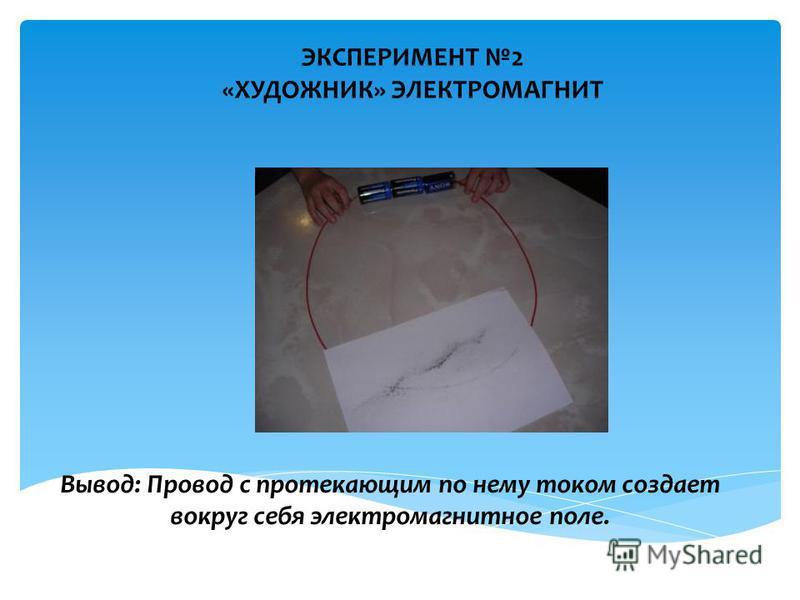 ЭКСПЕРИМЕНТ 2 «ХУДОЖНИК» ЭЛЕКТРОМАГНИТ Вывод: Провод с протекающим по нему током создает вокруг себя электромагнитное поле.