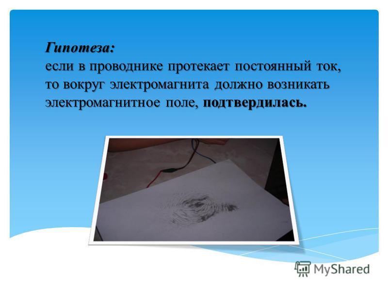 Гипотеза: если в проводнике протекает постоянный ток, то вокруг электромагнита должно возникать электромагнитное поле, подтвердилась.
