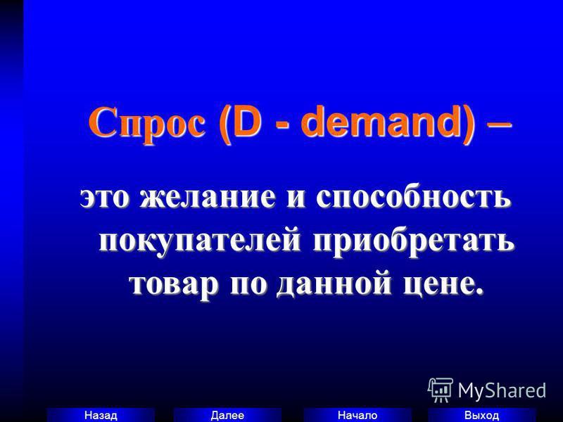 Выход Начало Далее Назад Спрос (D - demand) – Спрос (D - demand) – это желание и способность покупателей приобретать товар по данной цене.