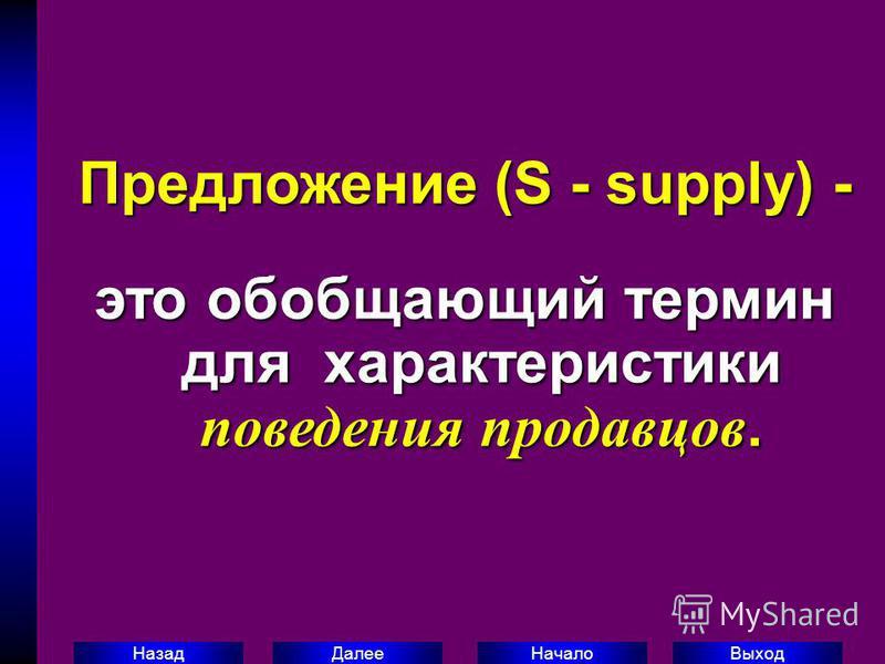 Выход Начало Далее Назад Предложение (S - supply) - это обобщающий термин для характеристики поведения продавцов.