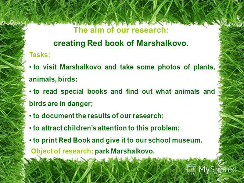 The aim of our research: creating Red book of Marshalkovo. Tasks: to visit Marshalkovo and take some photos of plants, animals, birds; to read special books and find out what animals and birds are in danger; to document the results of our research; t