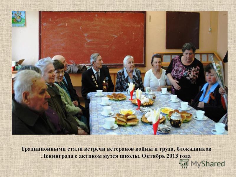 Традиционными стали встречи ветеранов войны и труда, блокадников Ленинграда с активом музея школы. Октябрь 2013 года