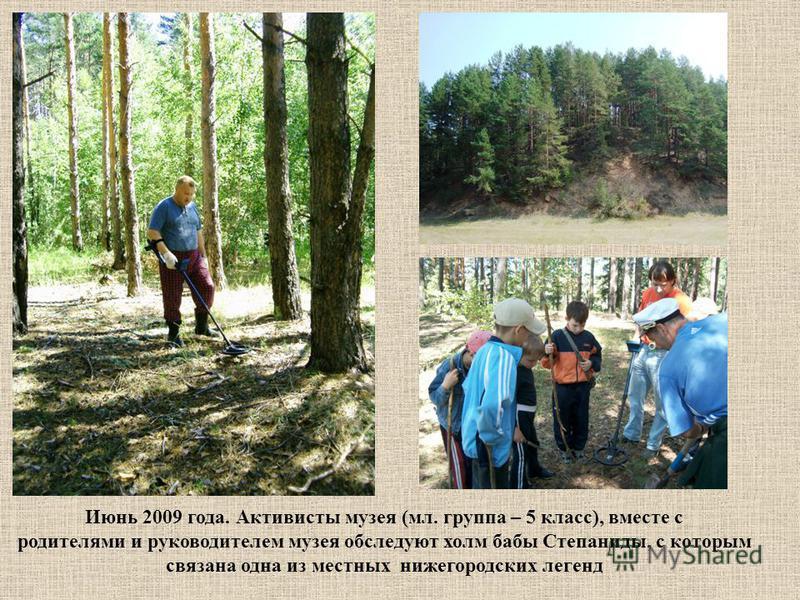 Июнь 2009 года. Активисты музея (мл. группа – 5 класс), вместе с родителями и руководителем музея обследуют холм бабы Степаниды, с которым связана одна из местных нижегородских легенд