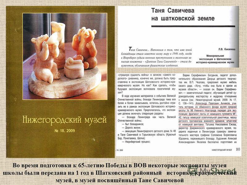 Во время подготовки к 65-летию Победы в ВОВ некоторые экспонаты музея школы были передана на 1 год в Шатковский районный историко-краеведческий музей, в музей посвящённый Тане Савичевой