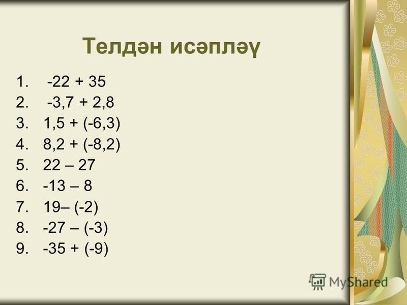 Телдән исәпләү 1. -22 + 35 2. -3,7 + 2,8 3.1,5 + (-6,3) 4.8,2 + (-8,2) 5.22 – 27 6.-13 – 8 7.19– (-2) 8.-27 – (-3) 9.-35 + (-9)