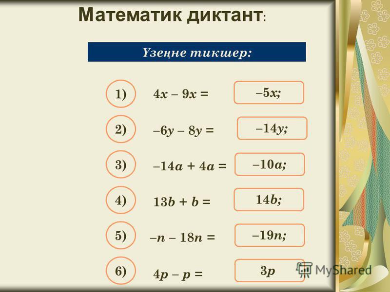Математик диктант : Упростите выражение: 4 х – 9 х = Ү зе ң не тикшер: –5 х; 1) –14 y; 2) –10 a; 3) 14b;14b; 4) –19 n; 5) 3p;3p; 6) –6 y – 8 y = –14 a + 4 a = 13 b + b = – n – 18 n = 4 p – p =