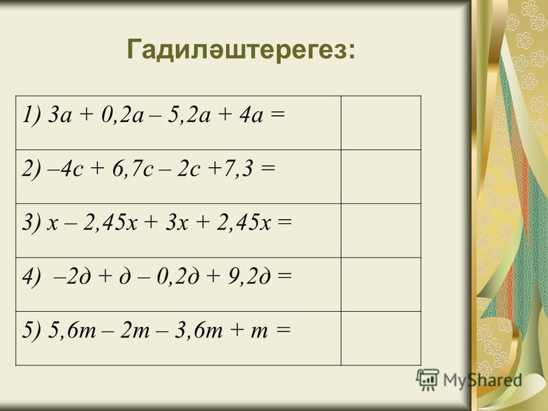 Гадиләштерегез: 1) 3а + 0,2а – 5,2а + 4а = 2) –4с + 6,7с – 2с +7,3 = 3) х – 2,45х + 3х + 2,45х = 4) –2д + д – 0,2д + 9,2д = 5) 5,6т – 2т – 3,6т + т =