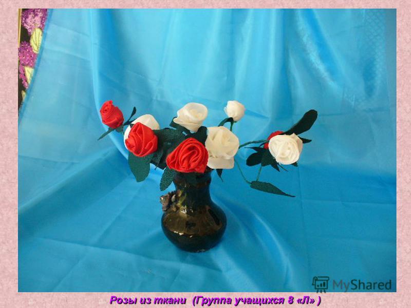 Розы из ткани (Группа учащихся 8 «Л» )