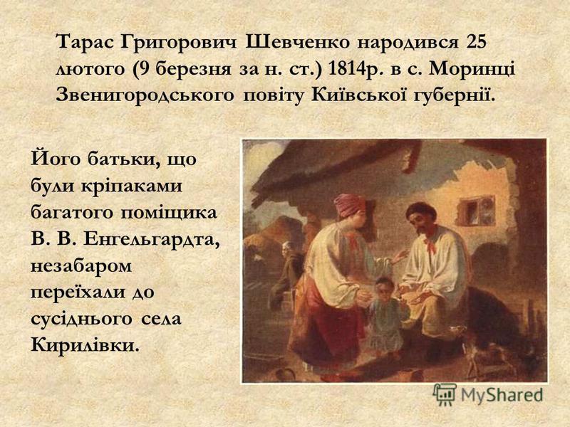 Тарас Григорович Шевченко народився 25 лютого (9 березня за н. ст.) 1814р. в с. Моринці Звенигородського повіту Київської губернії. Його батьки, що були кріпаками багатого поміщика В. В. Енгельгардта, незабаром переїхали до сусіднього села Кирилівки.