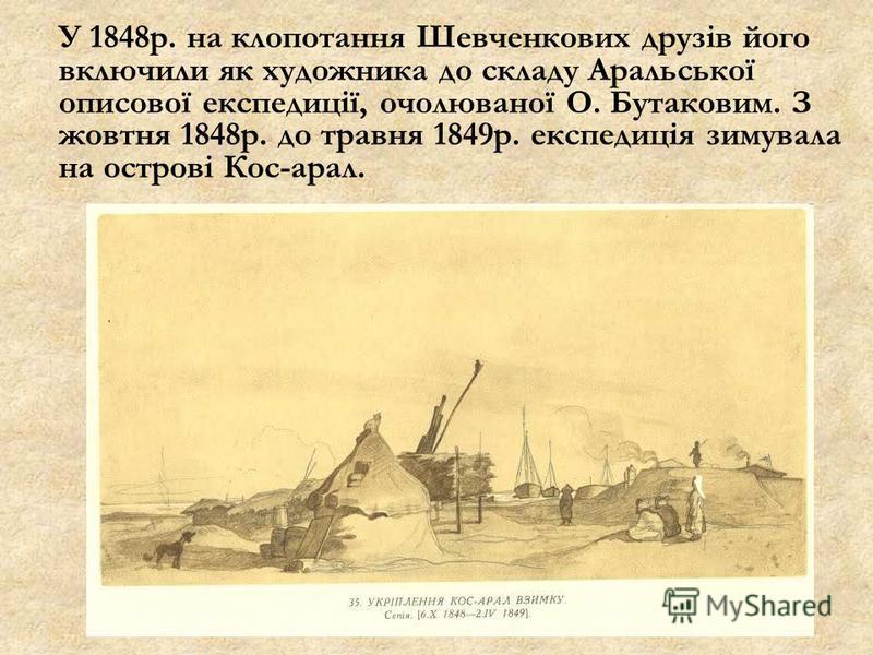 У 1848р. на клопотання Шевченкових друзів його включили як художника до складу Аральської описової експедиції, очолюваної О. Бутаковим. З жовтня 1848р. до травня 1849р. експедиція зимувала на острові Кос-арал.