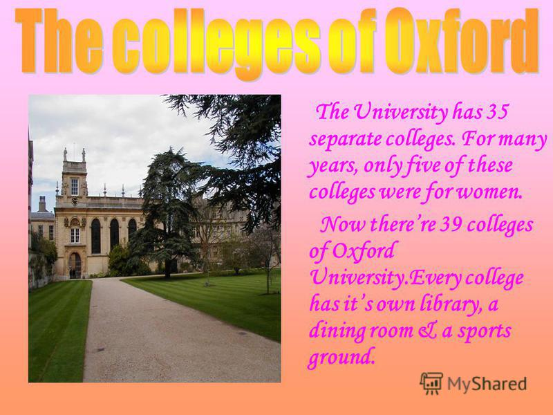 The University has 35 separate colleges. For many years, only five of these colleges were for women. Now there re 39 colleges of Oxford University.Every college has it s own library, a dining room & a sports ground.