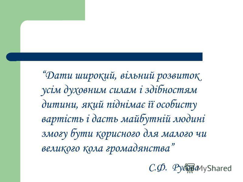 Дати широкий, вільний розвиток усім духовним силам і здібностям дитини, який піднімає її особисту вартість і дасть майбутній людині змогу бути корисного для малого чи великого кола громадянства С.Ф. Русова