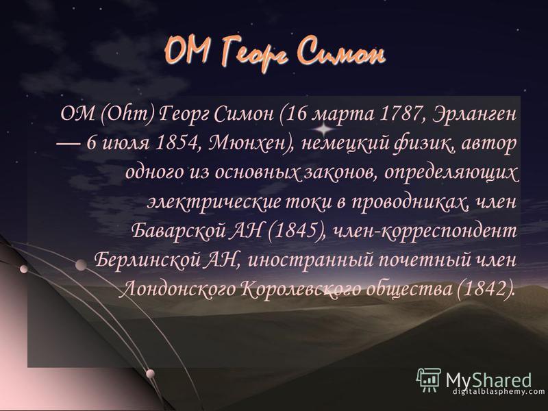 ОМ Георг Симон ОМ (Ohm) Георг Симон (16 марта 1787, Эрланген 6 июля 1854, Мюнхен), немецкий физик, автор одного из основных законов, определяющих электрические токи в проводниках, член Баварской АН (1845), член-корреспондент Берлинской АН, иностранны