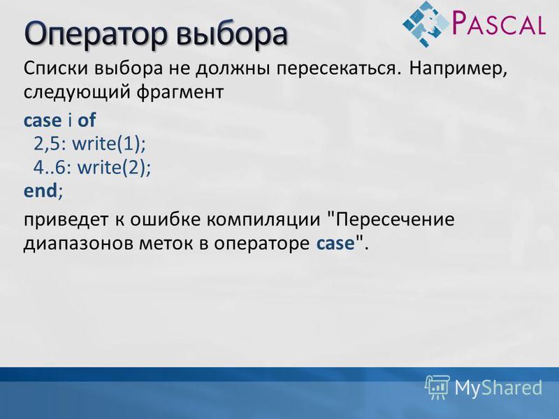 Списки выбора не должны пересекаться. Например, следующий фрагмент case i of 2,5: write(1); 4..6: write(2); end; приведет к ошибке компиляции Пересечение диапазонов меток в операторе case.
