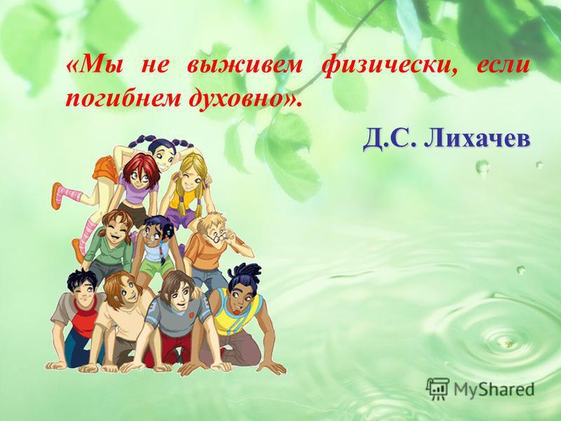«Мы не выживем физически, если погибнем духовно». Д.С. Лихачев