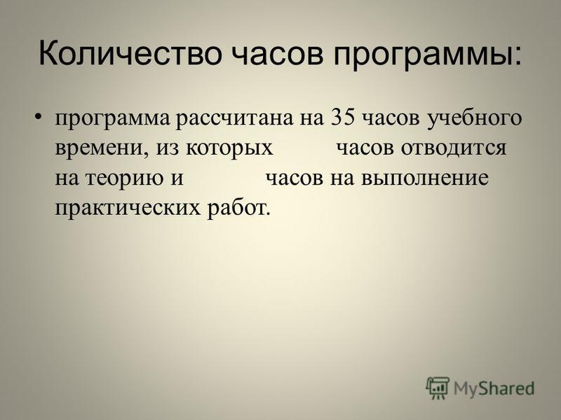 Количество часов программы : программа рассчитана на 35 часов учебного времени, из которых часов отводится на теорию и часов на выполнение практических работ.