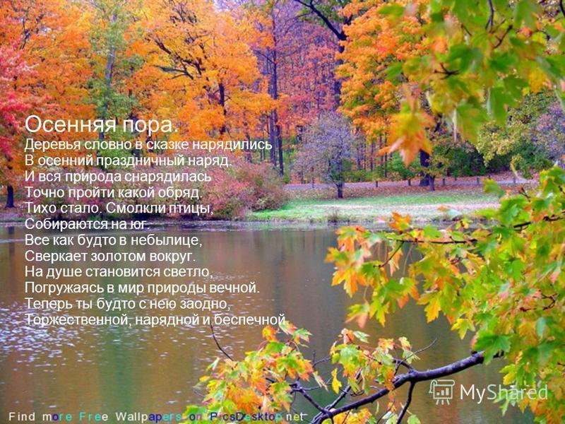 Осенняя пора. Деревья словно в сказке нарядились В осенний праздничный наряд. И вся природа снарядилась Точно пройти какой обряд. Тихо стало. Смолкли птицы, Собираются на юг. Все как будто в небылице, Сверкает золотом вокруг. На душе становится светл
