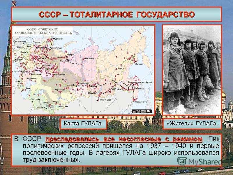 СССР – ТОТАЛИТАРНОЕ ГОСУДАРСТВО преследовались все несогласные с режимом В СССР преследовались все несогласные с режимом. Пик политических репрессий пришёлся на 1937 – 1940 и первые послевоенные годы. В лагерях ГУЛАГа широко использовался труд заключ