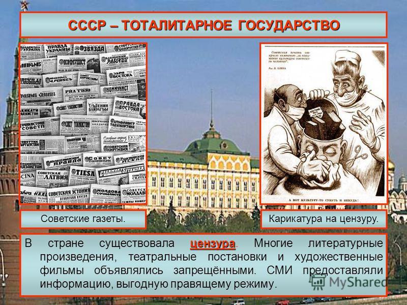 СССР – ТОТАЛИТАРНОЕ ГОСУДАРСТВО цензура В стране существовала цензура. Многие литературные произведения, театральные постановки и художественные фильмы объявлялись запрещёнными. СМИ предоставляли информацию, выгодную правящему режиму. Советские газет