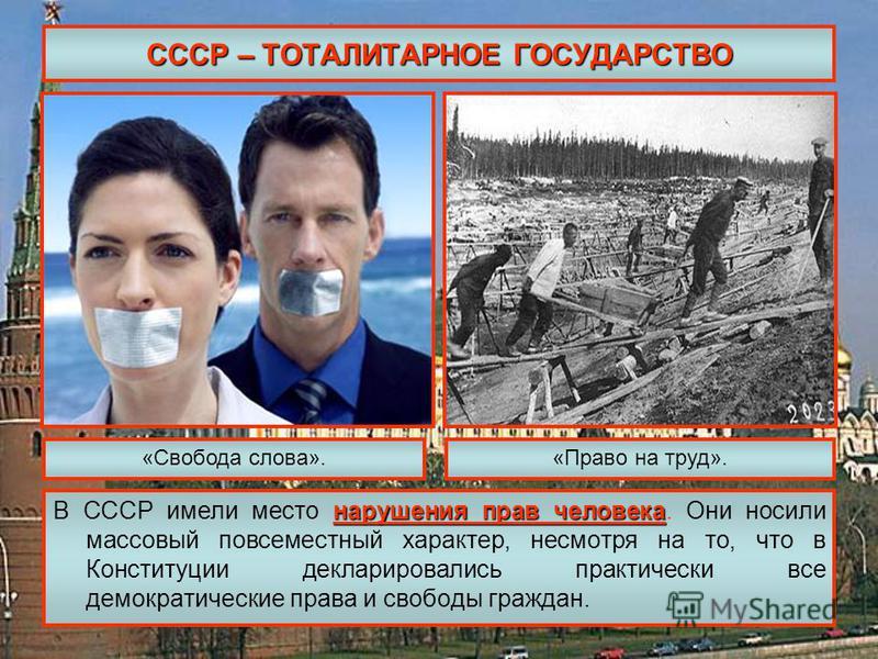 СССР – ТОТАЛИТАРНОЕ ГОСУДАРСТВО нарушения прав человека В СССР имели место нарушения прав человека. Они носили массовый повсеместный характер, несмотря на то, что в Конституции декларировались практически все демократические права и свободы граждан.