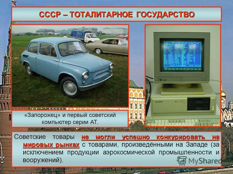 СССР – ТОТАЛИТАРНОЕ ГОСУДАРСТВО не могли успешно конкурировать на мировых рынках Советские товары не могли успешно конкурировать на мировых рынках с товарами, произведёнными на Западе (за исключением продукции аэрокосмической промышленности и вооруже