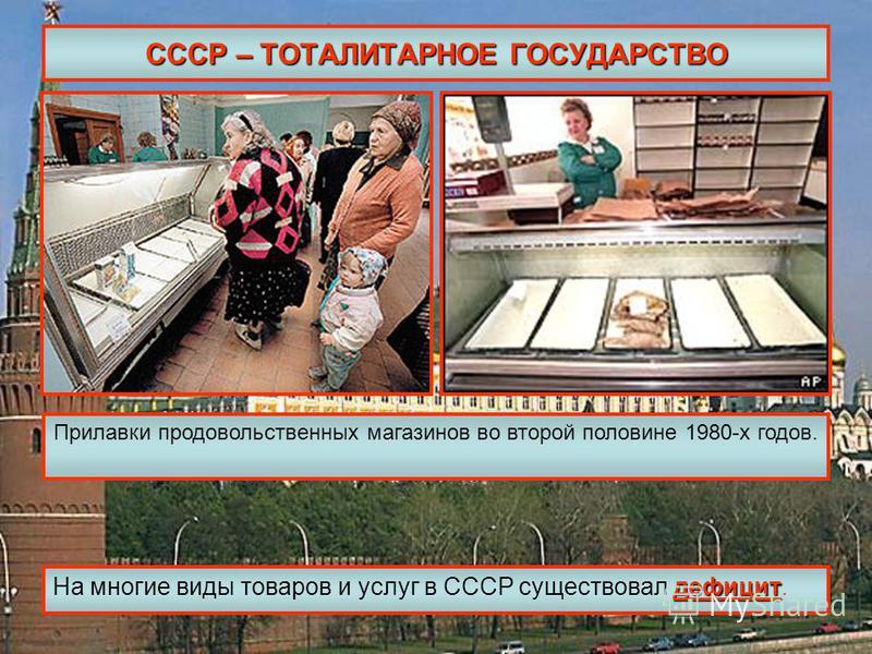 СССР – ТОТАЛИТАРНОЕ ГОСУДАРСТВО дефицит На многие виды товаров и услуг в СССР существовал дефицит. Прилавки продовольственных магазинов во второй половине 1980-х годов.