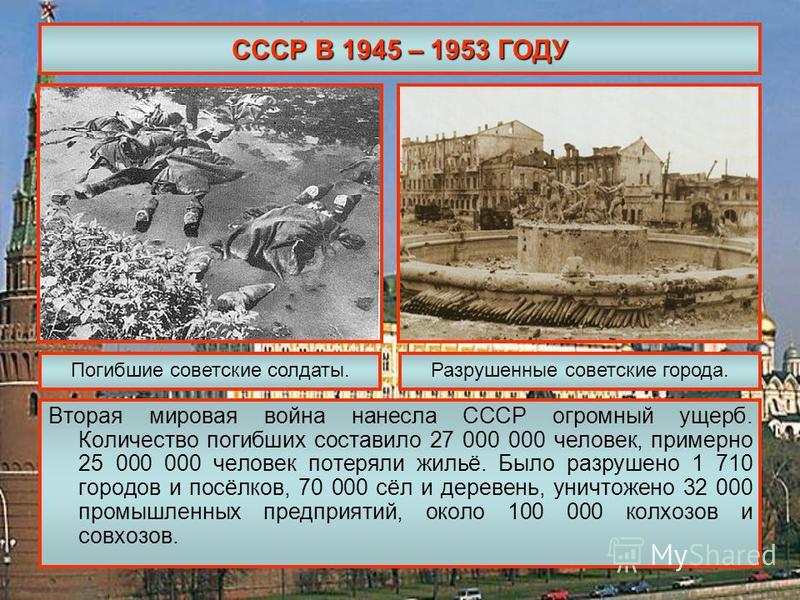СССР В 1945 – 1953 ГОДУ Вторая мировая война нанесла СССР огромный ущерб. Количество погибших составило 27 000 000 человек, примерно 25 000 000 человек потеряли жильё. Было разрушено 1 710 городов и посёлков, 70 000 сёл и деревень, уничтожено 32 000