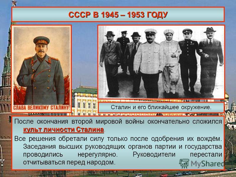 СССР В 1945 – 1953 ГОДУ культ личности Сталина После окончания второй мировой войны окончательно сложился культ личности Сталина. Все решения обретали силу только после одобрения их вождём. Заседания высших руководящих органов партии и государства пр