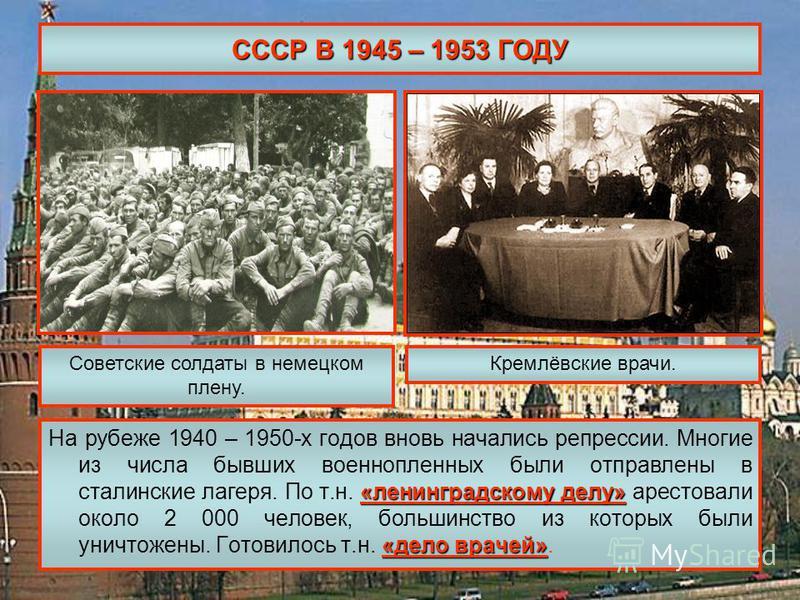 СССР В 1945 – 1953 ГОДУ «ленинградскому делу» «дело врачей» На рубеже 1940 – 1950-х годов вновь начались репрессии. Многие из числа бывших военнопленных были отправлены в сталинские лагеря. По т.н. «ленинградскому делу» арестовали около 2 000 человек