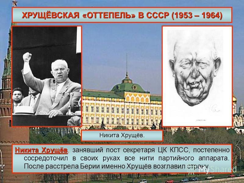 ХРУЩЁВСКАЯ «ОТТЕПЕЛЬ» В СССР (1953 – 1964) Никита Хрущёв Никита Хрущёв, занявший пост секретаря ЦК КПСС, постепенно сосредоточил в своих руках все нити партийного аппарата. После расстрела Берии именно Хрущёв возглавил страну. Никита Хрущёв.