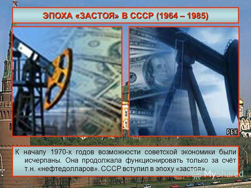 ЭПОХА «ЗАСТОЯ» В СССР (1964 – 1985) К началу 1970-х годов возможности советской экономики были исчерпаны. Она продолжала функционировать только за счёт т.н. «нефтедолларов». СССР вступил в эпоху «застоя».